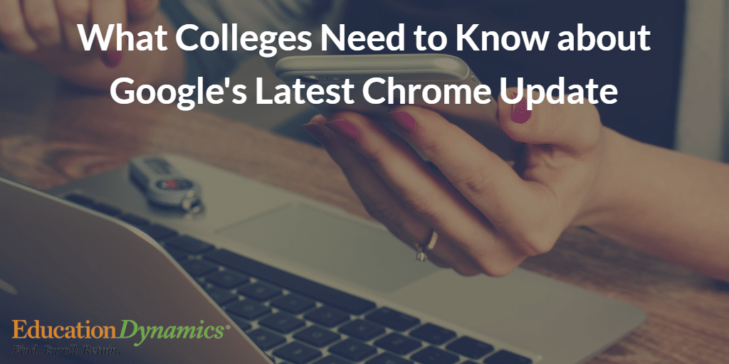 What Colleges Need to Know about Google's Latest Chrome Update